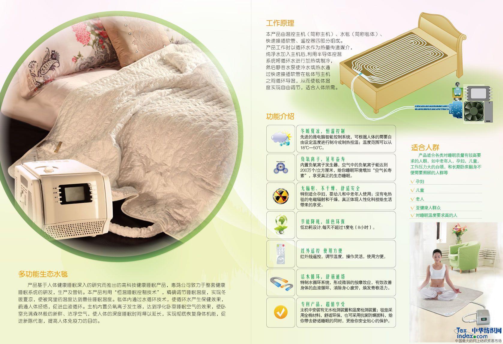 多功能水毯基于人体健康睡眠深入的研究而推出的高科技健康睡眠产品,惠鸿公司致力于整套健康睡眠系统的研发,生产及营销。本产品利用恒温睡眠控制技术,精确调节睡眠温度,实现冬暖夏凉,使被窝里的温度达到最佳睡眠温度。毯体内通过水循环技术,使循环水产生保健效果,疏通人体经络,促进血液循环。主机内置负氧离子发生器,达到净化卧室睡眠空气的效果,使卧室充满森林般的新鲜、洁净空气,使人体的深度睡眠时间得以延长,实现彻底恢复身体机能,促进新陈代谢,提高人体免疫力的目的。